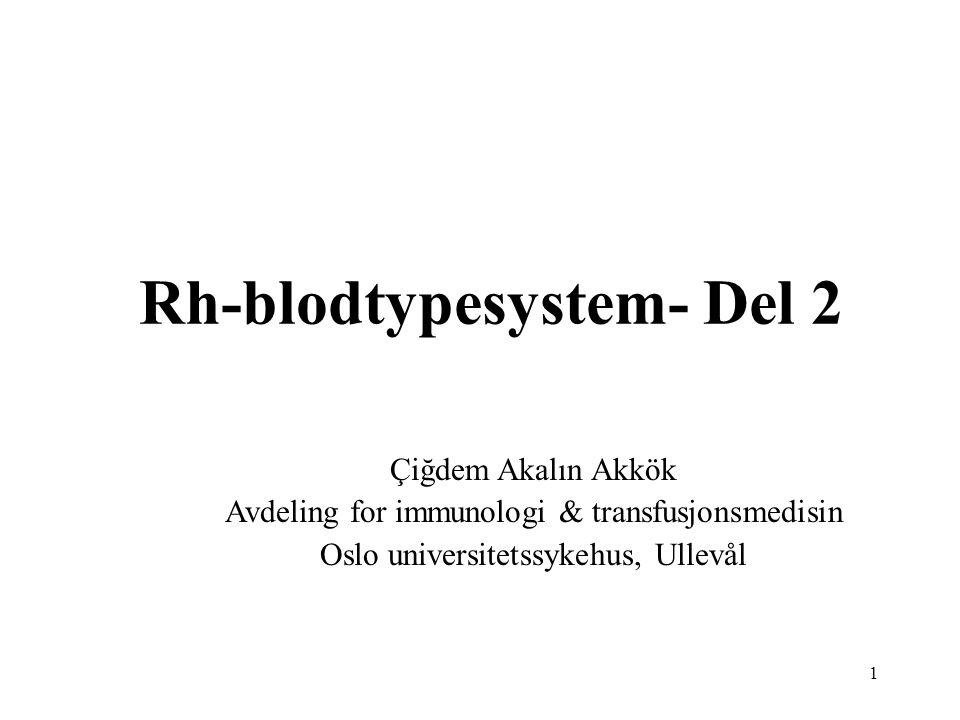 1 Rh-blodtypesystem- Del 2 Çiğdem Akalın Akkök Avdeling for immunologi & transfusjonsmedisin Oslo universitetssykehus, Ullevål
