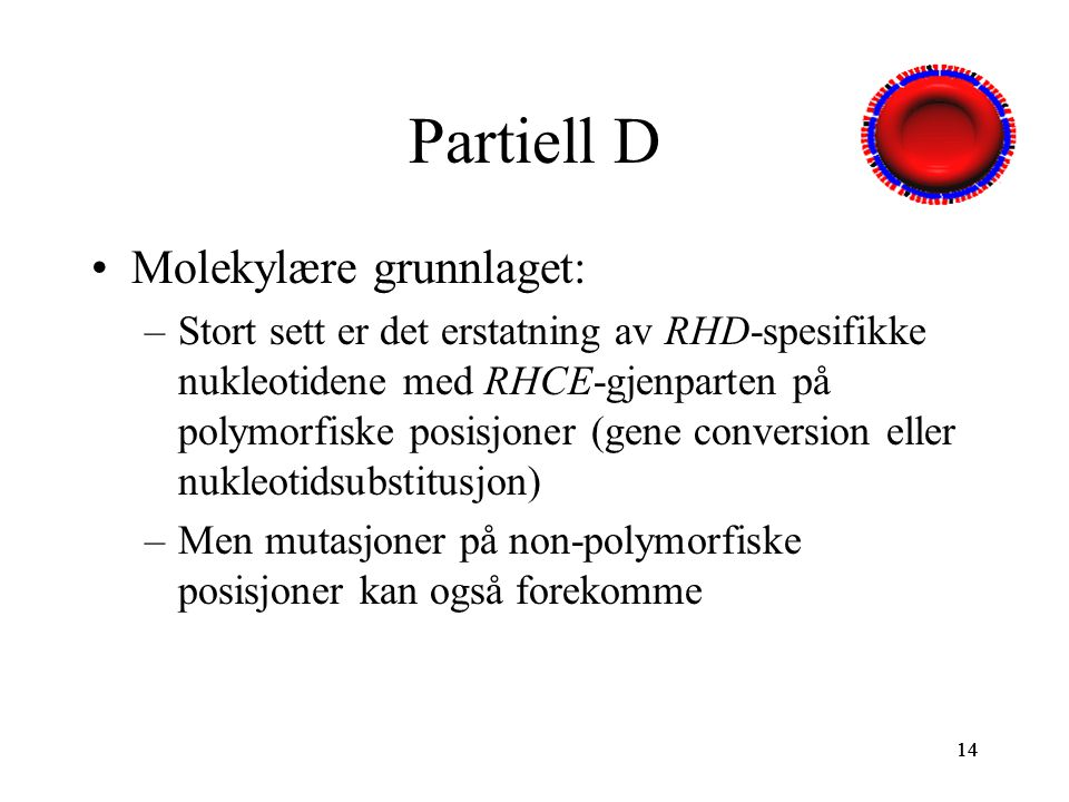 14 Partiell D Molekylære grunnlaget: –Stort sett er det erstatning av RHD-spesifikke nukleotidene med RHCE-gjenparten på polymorfiske posisjoner (gene