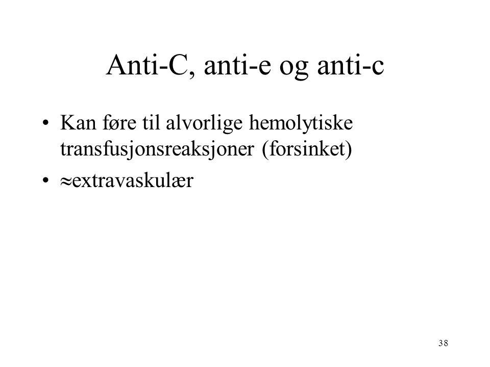 38 Anti-C, anti-e og anti-c Kan føre til alvorlige hemolytiske transfusjonsreaksjoner (forsinket)  extravaskulær