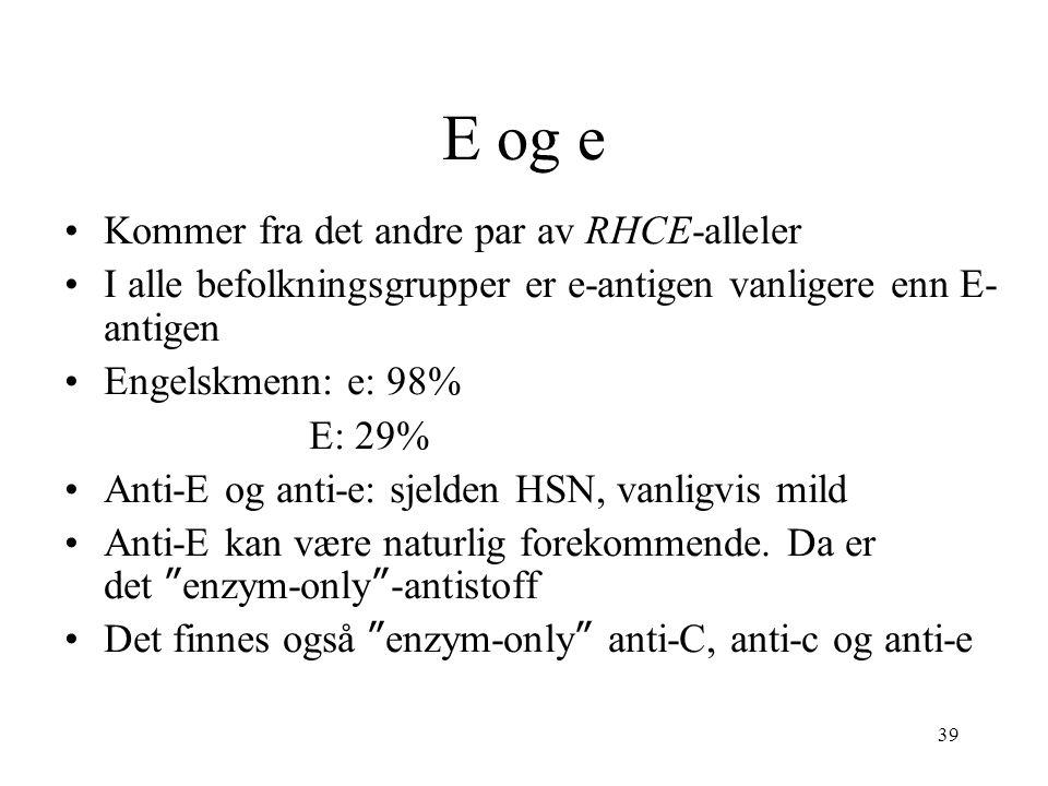 39 E og e Kommer fra det andre par av RHCE-alleler I alle befolkningsgrupper er e-antigen vanligere enn E- antigen Engelskmenn: e: 98% E: 29% Anti-E o