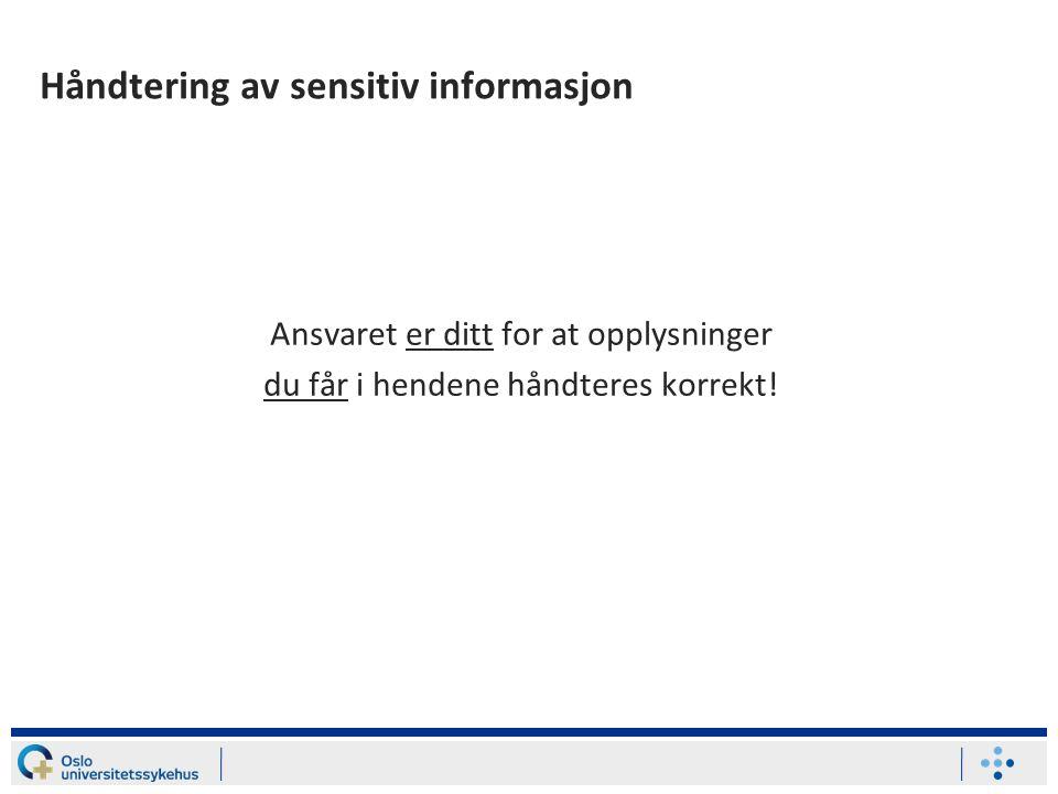 Håndtering av sensitiv informasjon Ansvaret er ditt for at opplysninger du får i hendene håndteres korrekt!