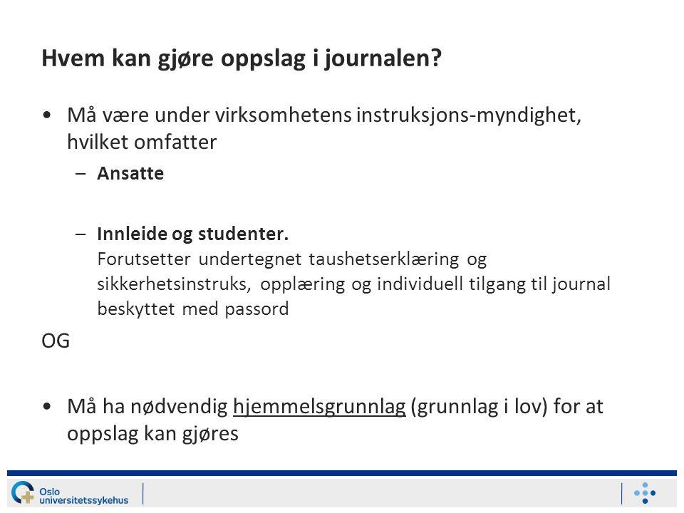 Hvem kan gjøre oppslag i journalen? Må være under virksomhetens instruksjons-myndighet, hvilket omfatter –Ansatte –Innleide og studenter. Forutsetter