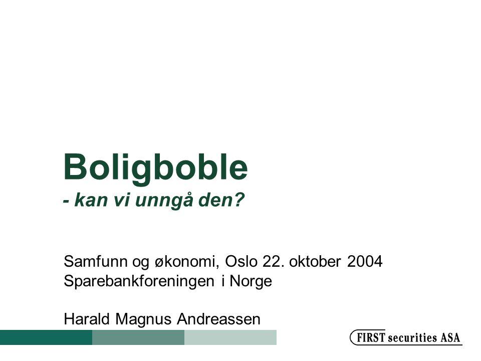 Boligboble - kan vi unngå den? Samfunn og økonomi, Oslo 22. oktober 2004 Sparebankforeningen i Norge Harald Magnus Andreassen