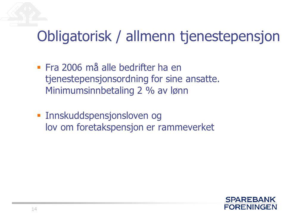 14 Obligatorisk / allmenn tjenestepensjon  Fra 2006 må alle bedrifter ha en tjenestepensjonsordning for sine ansatte. Minimumsinnbetaling 2 % av lønn