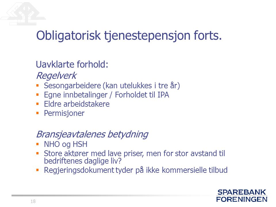 18 Obligatorisk tjenestepensjon forts. Uavklarte forhold: Regelverk  Sesongarbeidere (kan utelukkes i tre år)  Egne innbetalinger / Forholdet til IP