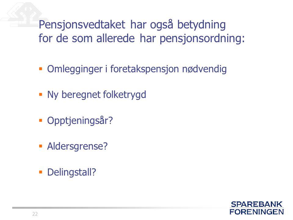 22 Pensjonsvedtaket har også betydning for de som allerede har pensjonsordning:  Omlegginger i foretakspensjon nødvendig  Ny beregnet folketrygd  O