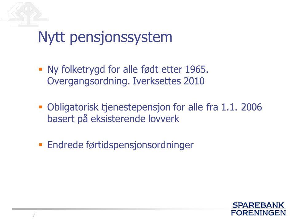 7 Nytt pensjonssystem  Ny folketrygd for alle født etter 1965. Overgangsordning. Iverksettes 2010  Obligatorisk tjenestepensjon for alle fra 1.1. 20