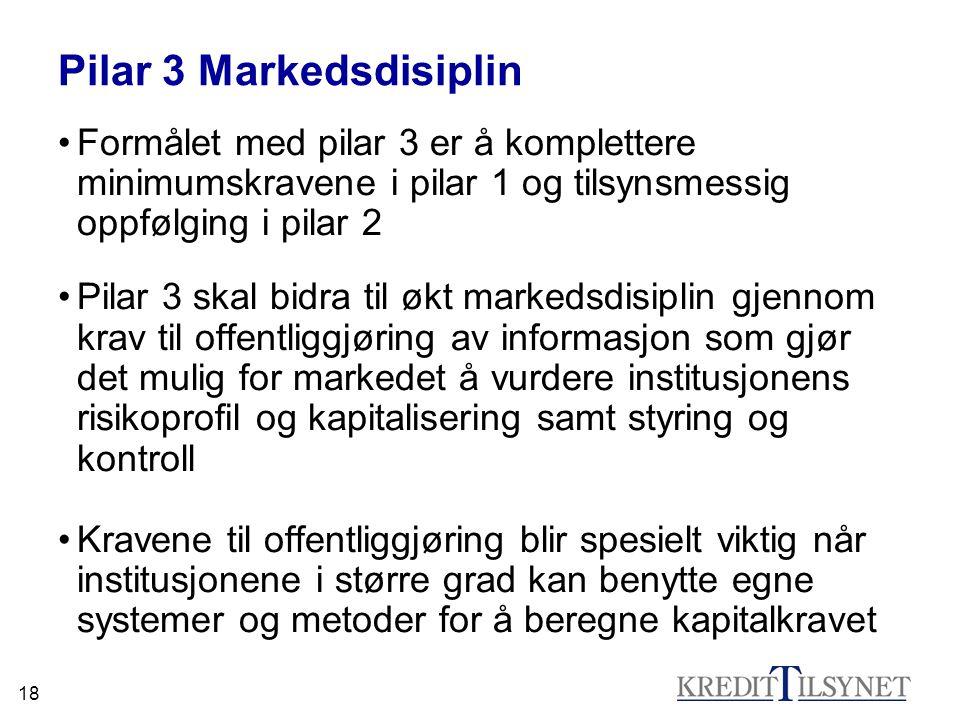 18 Pilar 3 Markedsdisiplin Formålet med pilar 3 er å komplettere minimumskravene i pilar 1 og tilsynsmessig oppfølging i pilar 2 Pilar 3 skal bidra ti