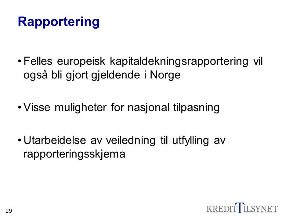 29 Rapportering Felles europeisk kapitaldekningsrapportering vil også bli gjort gjeldende i Norge Visse muligheter for nasjonal tilpasning Utarbeidels
