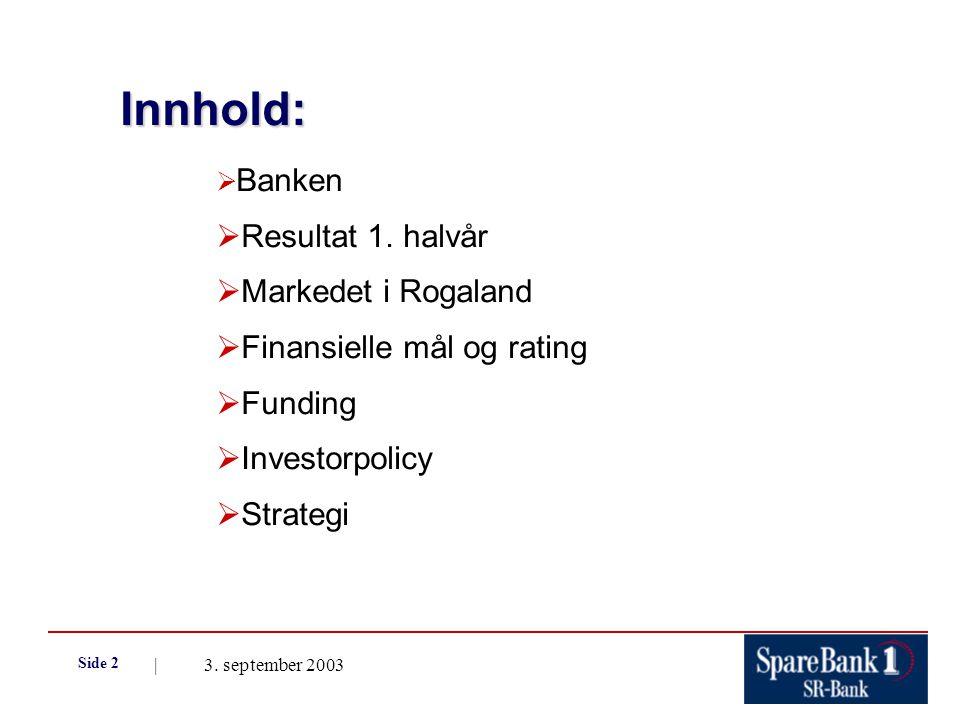 | 3. september 2003 Side 2 Innhold:  Banken  Resultat 1. halvår  Markedet i Rogaland  Finansielle mål og rating  Funding  Investorpolicy  Strat