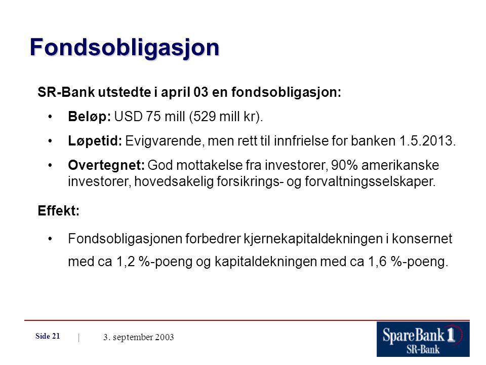 | 3. september 2003 Side 21 Fondsobligasjon SR-Bank utstedte i april 03 en fondsobligasjon: Beløp: USD 75 mill (529 mill kr). Løpetid: Evigvarende, me