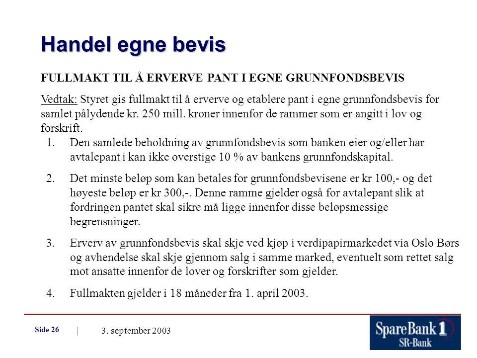 | 3. september 2003 Side 26 Handel egne bevis FULLMAKT TIL Å ERVERVE PANT I EGNE GRUNNFONDSBEVIS Vedtak: Styret gis fullmakt til å erverve og etablere