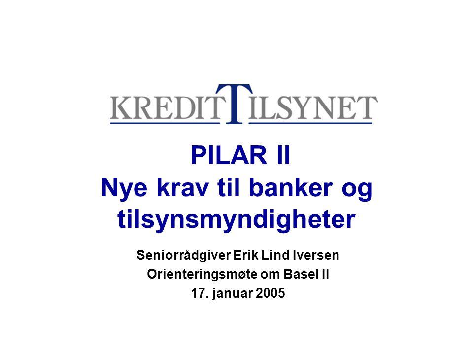 PILAR II Nye krav til banker og tilsynsmyndigheter Seniorrådgiver Erik Lind Iversen Orienteringsmøte om Basel II 17.