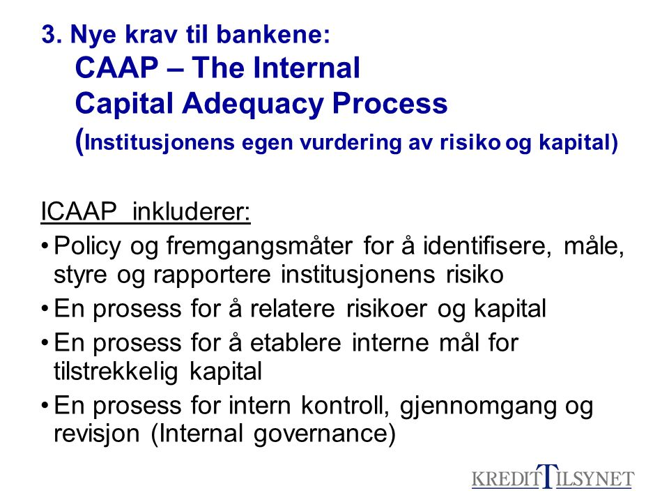 3. Nye krav tiI bankene: CAAP – The Internal Capital Adequacy Process ( Institusjonens egen vurdering av risiko og kapital) ICAAP inkluderer: Policy o