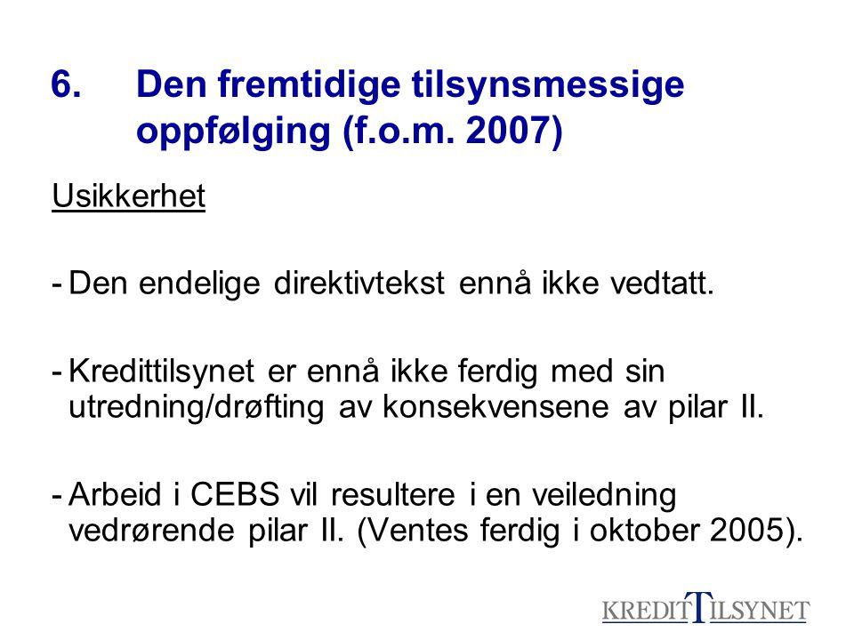 6. Den fremtidige tilsynsmessige oppfølging (f.o.m. 2007) Usikkerhet -Den endelige direktivtekst ennå ikke vedtatt. -Kredittilsynet er ennå ikke ferdi