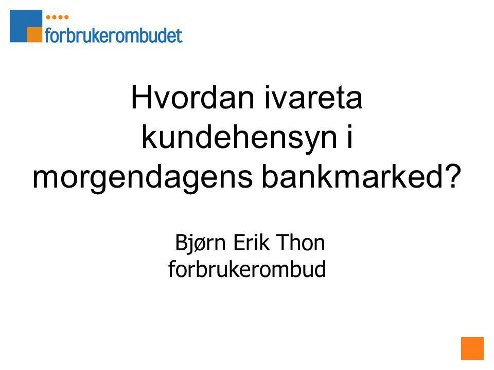 Hvordan ivareta kundehensyn i morgendagens bankmarked Bjørn Erik Thon forbrukerombud