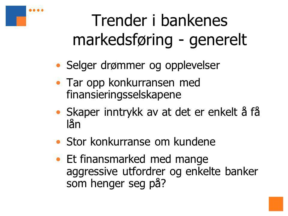 Trender i bankenes markedsføring - generelt Selger drømmer og opplevelser Tar opp konkurransen med finansieringsselskapene Skaper inntrykk av at det er enkelt å få lån Stor konkurranse om kundene Et finansmarked med mange aggressive utfordrer og enkelte banker som henger seg på