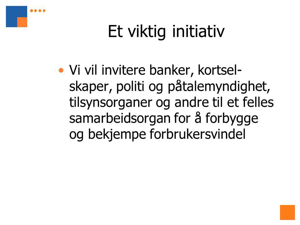 Et viktig initiativ Vi vil invitere banker, kortsel- skaper, politi og påtalemyndighet, tilsynsorganer og andre til et felles samarbeidsorgan for å forbygge og bekjempe forbrukersvindel
