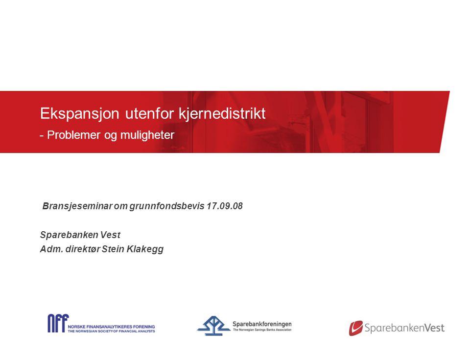 Ekspansjon utenfor kjernedistrikt - Problemer og muligheter Bransjeseminar om grunnfondsbevis 17.09.08 Sparebanken Vest Adm.
