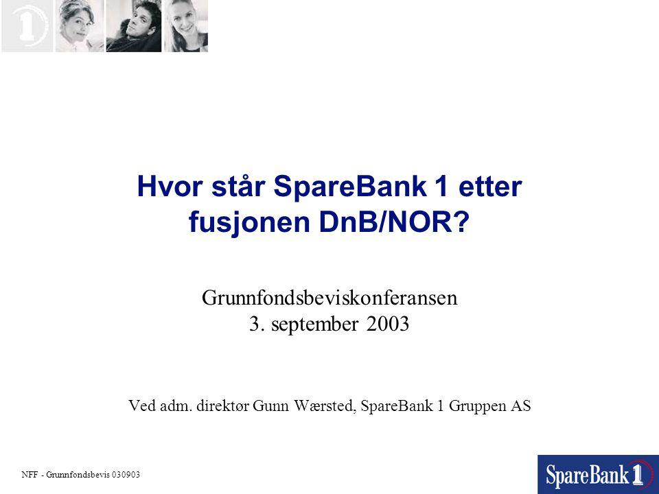 Hvor står SpareBank 1 etter fusjonen DnB/NOR? Grunnfondsbeviskonferansen 3. september 2003 Ved adm. direktør Gunn Wærsted, SpareBank 1 Gruppen AS NFF