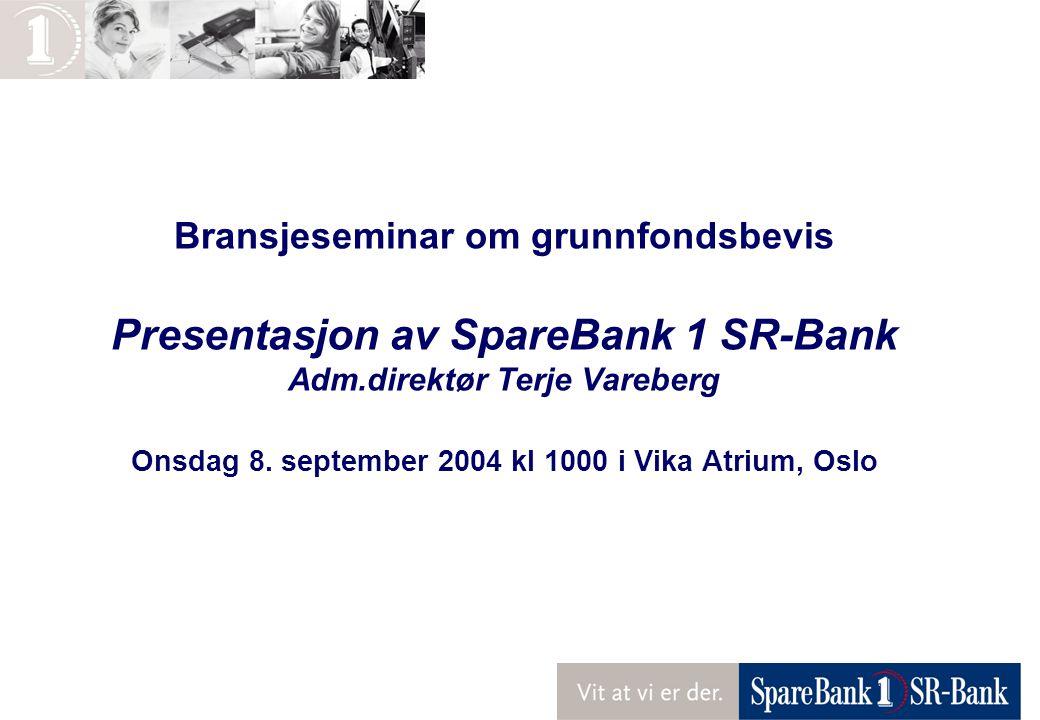 Bransjeseminar om grunnfondsbevis Presentasjon av SpareBank 1 SR-Bank Adm.direktør Terje Vareberg Onsdag 8. september 2004 kl 1000 i Vika Atrium, Oslo