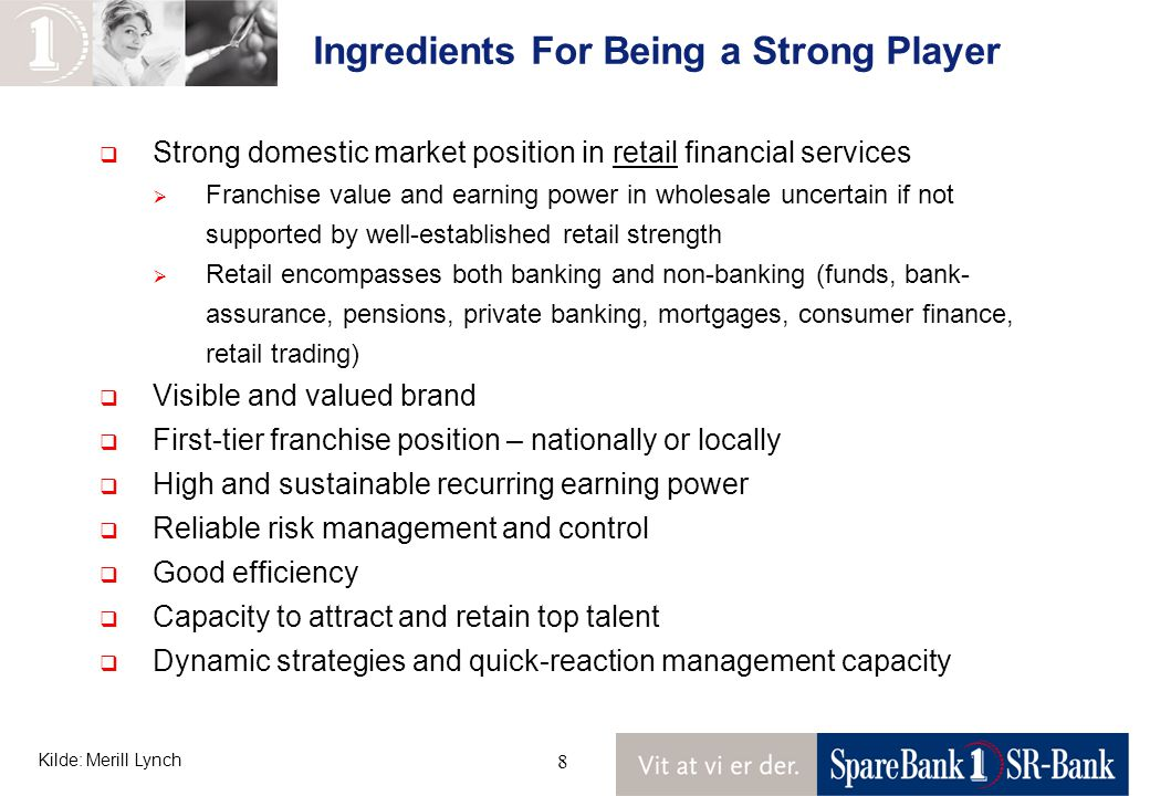 8 Ingredients For Being a Strong Player Kilde: Merill Lynch  Strong domestic market position in retail financial services  Franchise value and earning power in wholesale uncertain if not supported by well-established retail strength  Retail encompasses both banking and non-banking (funds, bank- assurance, pensions, private banking, mortgages, consumer finance, retail trading)  Visible and valued brand  First-tier franchise position – nationally or locally  High and sustainable recurring earning power  Reliable risk management and control  Good efficiency  Capacity to attract and retain top talent  Dynamic strategies and quick-reaction management capacity