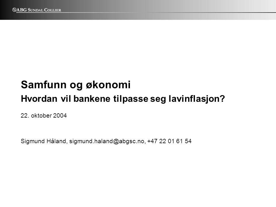 22. oktober 2004 - 1 - Sigmund Håland, sigmund.haland@abgsc.no, +47 22 01 61 54 ABG UNDAL C OLLIER S Samfunn og økonomi Hvordan vil bankene tilpasse s