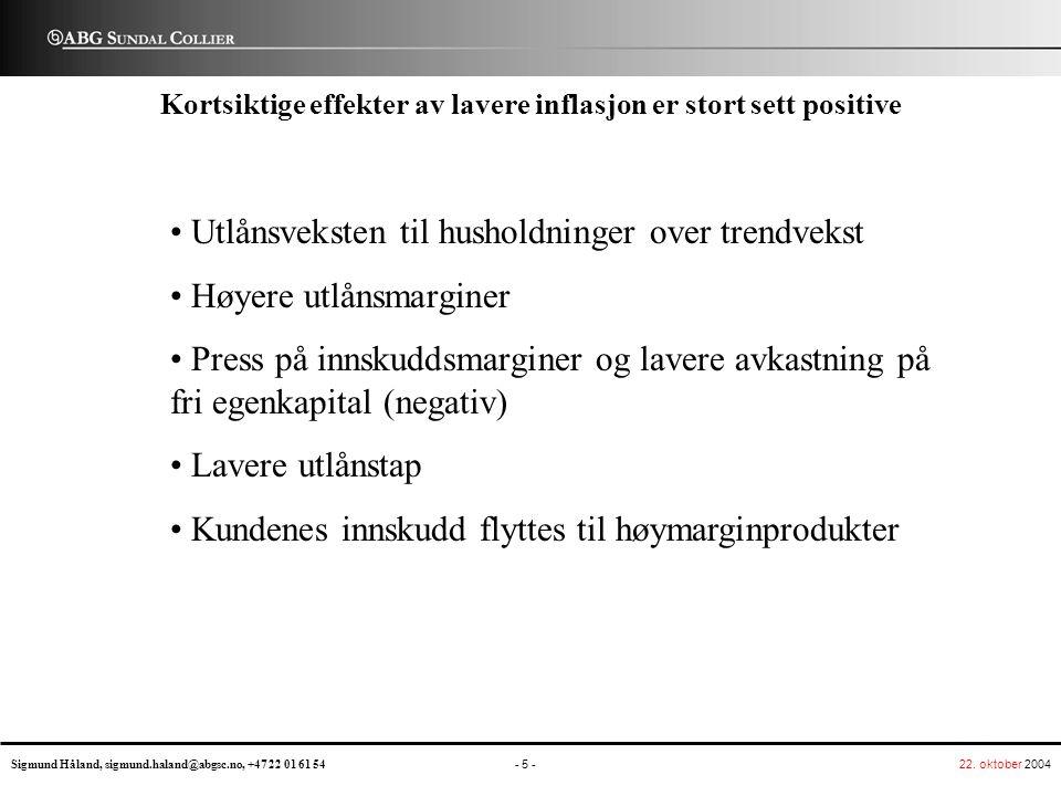 22. oktober 2004 - 5 - Sigmund Håland, sigmund.haland@abgsc.no, +47 22 01 61 54 ABG UNDAL C OLLIER S Kortsiktige effekter av lavere inflasjon er stort