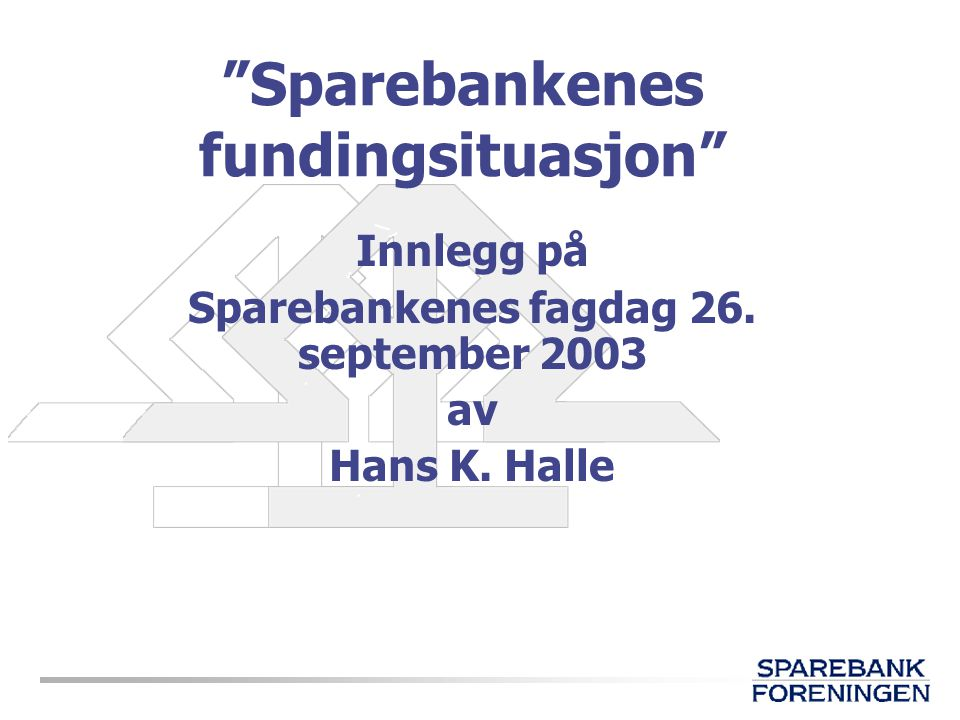 """""""Sparebankenes fundingsituasjon"""" Innlegg på Sparebankenes fagdag 26. september 2003 av Hans K. Halle"""