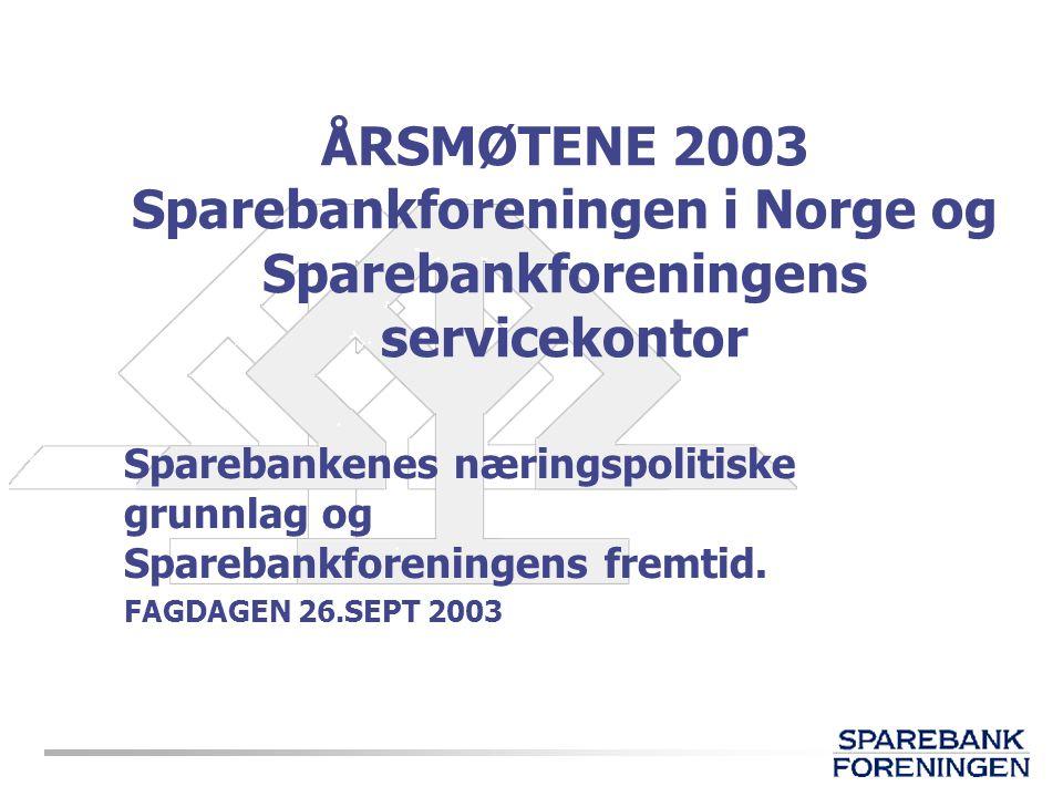 ÅRSMØTENE 2003 Sparebankforeningen i Norge og Sparebankforeningens servicekontor Sparebankenes næringspolitiske grunnlag og Sparebankforeningens fremt