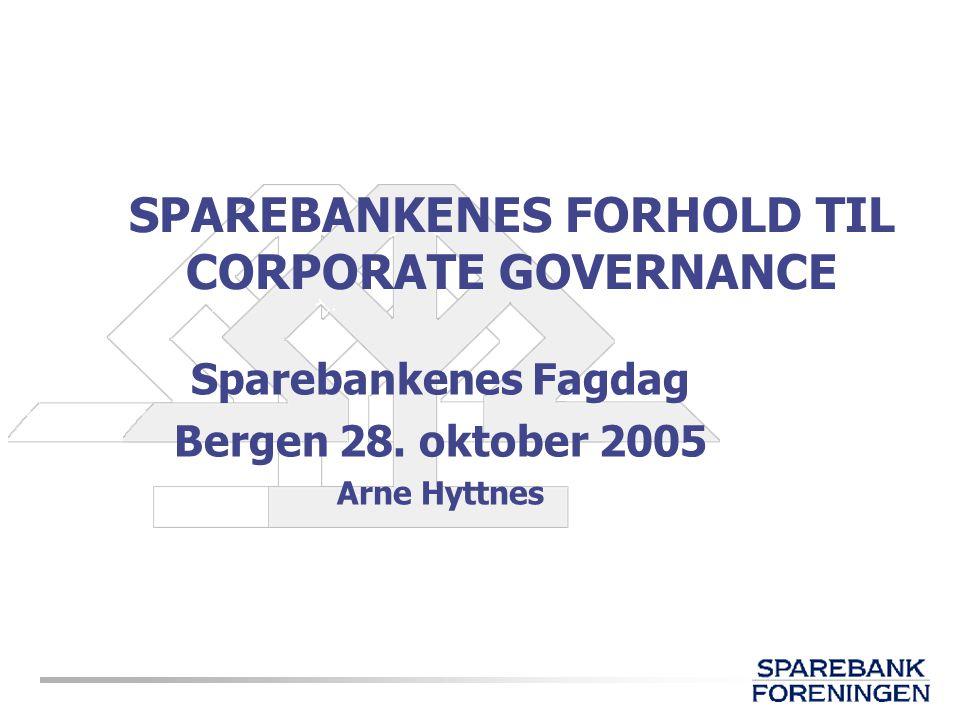 SPAREBANKENES FORHOLD TIL CORPORATE GOVERNANCE Sparebankenes Fagdag Bergen 28. oktober 2005 Arne Hyttnes