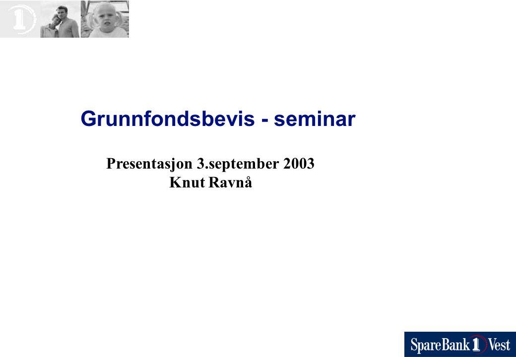 Grunnfondsbevis - seminar Presentasjon 3.september 2003 Knut Ravnå