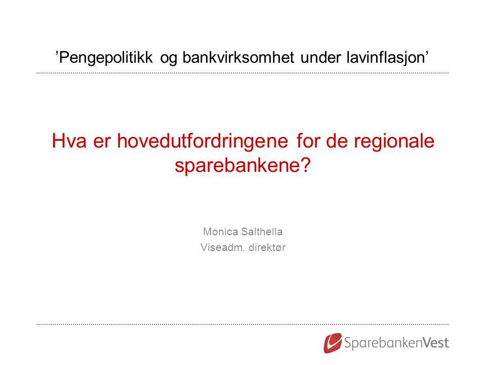 Hva er hovedutfordringene for de regionale sparebankene? Monica Salthella Viseadm. direktør 'Pengepolitikk og bankvirksomhet under lavinflasjon'