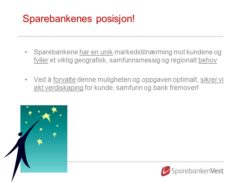 Sparebankenes posisjon! Sparebankene har en unik markedstilnærming mot kundene og fyller et viktig geografisk, samfunnsmessig og regionalt behov Ved å
