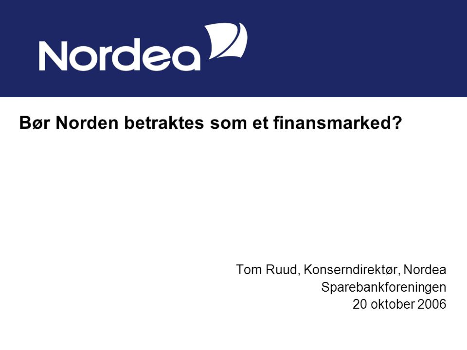 Tom Ruud, Konserndirektør, Nordea Sparebankforeningen 20 oktober 2006 Bør Norden betraktes som et finansmarked
