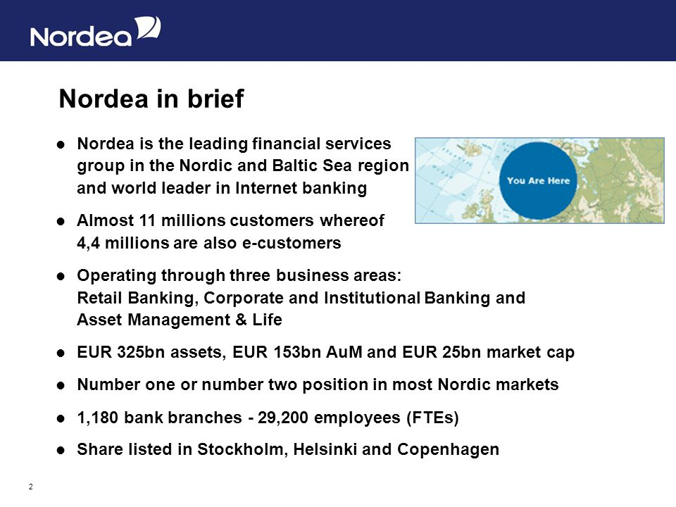 2 Nordea is the leading financial services group in the Nordic and Baltic Sea region and world leader in Internet banking Almost 11 millions customers whereof 4,4 millions are also e-customers Operating through three business areas: Retail Banking, Corporate and Institutional Banking and Asset Management & Life EUR 325bn assets, EUR 153bn AuM and EUR 25bn market cap Number one or number two position in most Nordic markets 1,180 bank branches - 29,200 employees (FTEs) Share listed in Stockholm, Helsinki and Copenhagen Nordea in brief