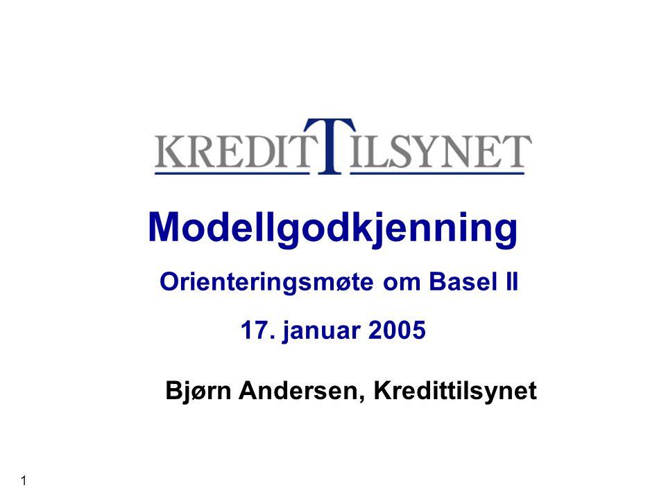 1 Modellgodkjenning Orienteringsmøte om Basel II 17. januar 2005 Bjørn Andersen, Kredittilsynet