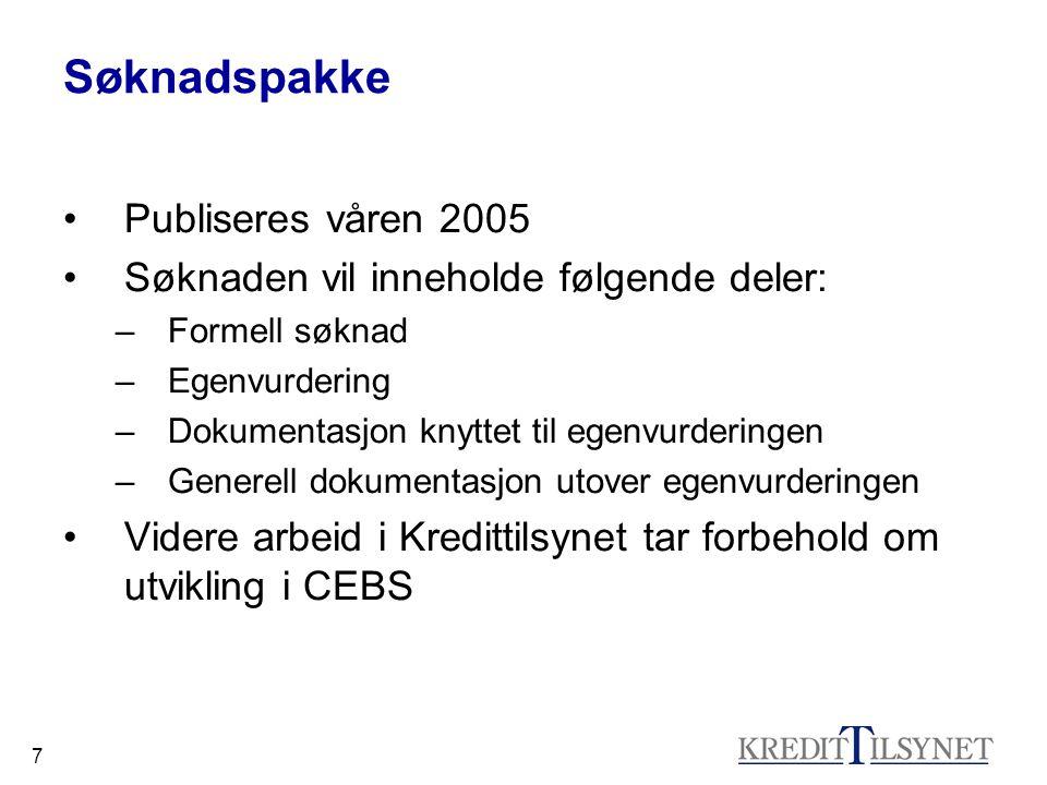7 Søknadspakke Publiseres våren 2005 Søknaden vil inneholde følgende deler: –Formell søknad –Egenvurdering –Dokumentasjon knyttet til egenvurderingen –Generell dokumentasjon utover egenvurderingen Videre arbeid i Kredittilsynet tar forbehold om utvikling i CEBS