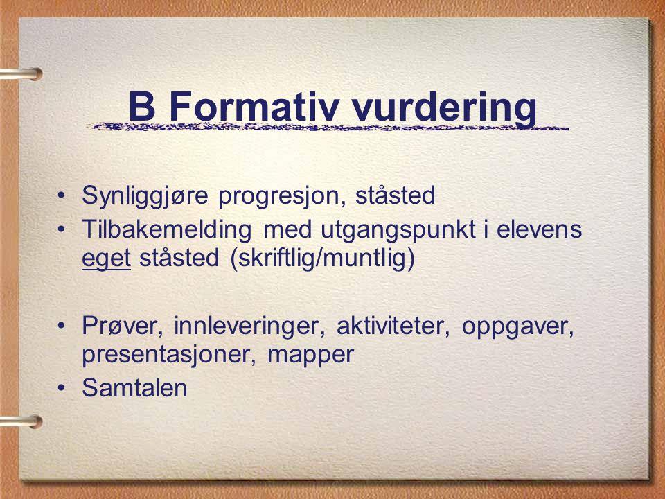 B Formativ vurdering Synliggjøre progresjon, ståsted Tilbakemelding med utgangspunkt i elevens eget ståsted (skriftlig/muntlig) Prøver, innleveringer,