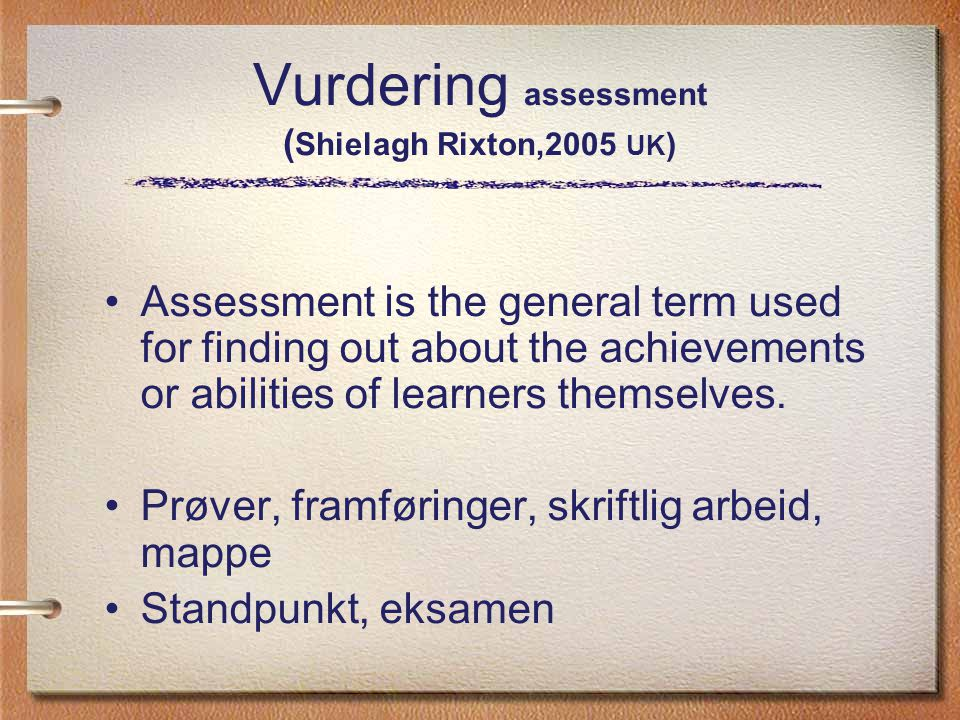 Vurdering assessment ( Shielagh Rixton,2005 UK ) Assessment is the general term used for finding out about the achievements or abilities of learners t