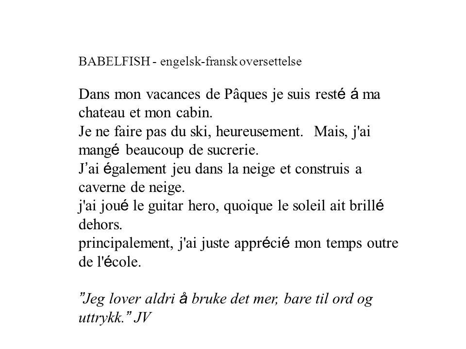 BABELFISH - engelsk-fransk oversettelse Dans mon vacances de Pâques je suis rest é á ma chateau et mon cabin. Je ne faire pas du ski, heureusement. Ma