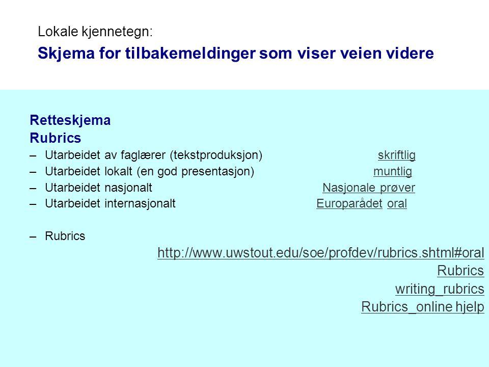Lokale kjennetegn: Skjema for tilbakemeldinger som viser veien videre Retteskjema Rubrics –Utarbeidet av faglærer (tekstproduksjon) skriftligskriftlig –Utarbeidet lokalt (en god presentasjon) muntligmuntlig –Utarbeidet nasjonalt Nasjonale prøverNasjonale prøver –Utarbeidet internasjonalt Europarådet oralEuroparådetoral –Rubrics http://www.uwstout.edu/soe/profdev/rubrics.shtml#oral Rubrics writing_rubrics Rubrics_online hjelp