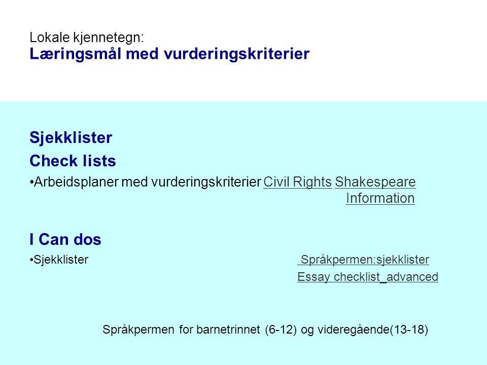 Sjekklister Check lists Arbeidsplaner med vurderingskriterier Civil Rights Shakespeare InformationCivil RightsShakespeare Information I Can dos Sjekklister Språkpermen:sjekklister Språkpermen:sjekklister Essay checklist_advanced Språkpermen for barnetrinnet (6-12) og videregående(13-18) Lokale kjennetegn: Læringsmål med vurderingskriterier