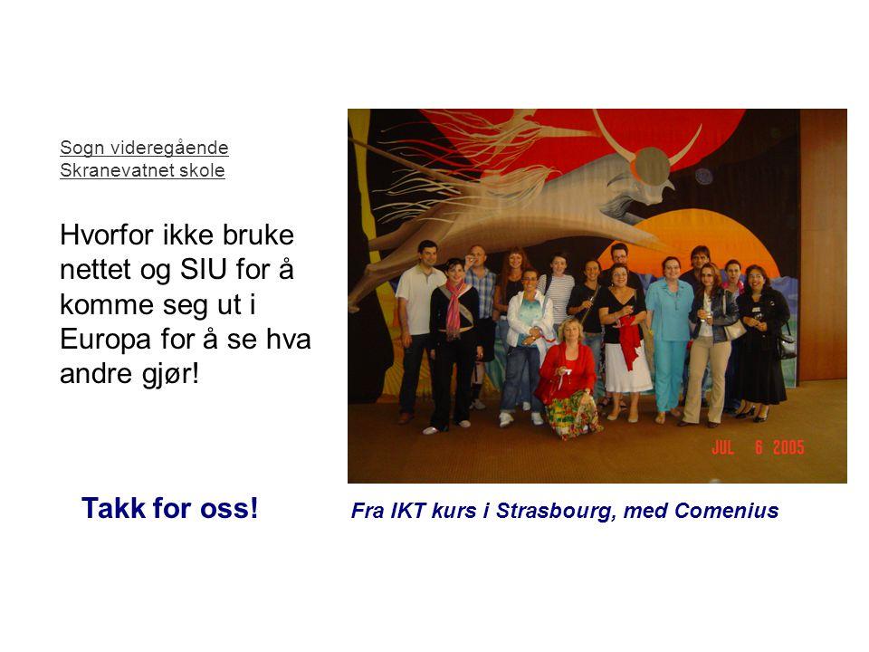 Takk for oss! Fra IKT kurs i Strasbourg, med Comenius Sogn videregående Skranevatnet skole Hvorfor ikke bruke nettet og SIU for å komme seg ut i Europ