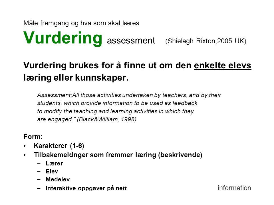Måle fremgang og hva som skal læres Vurdering assessment (Shielagh Rixton,2005 UK) Vurdering brukes for å finne ut om den enkelte elevs læring eller kunnskaper.
