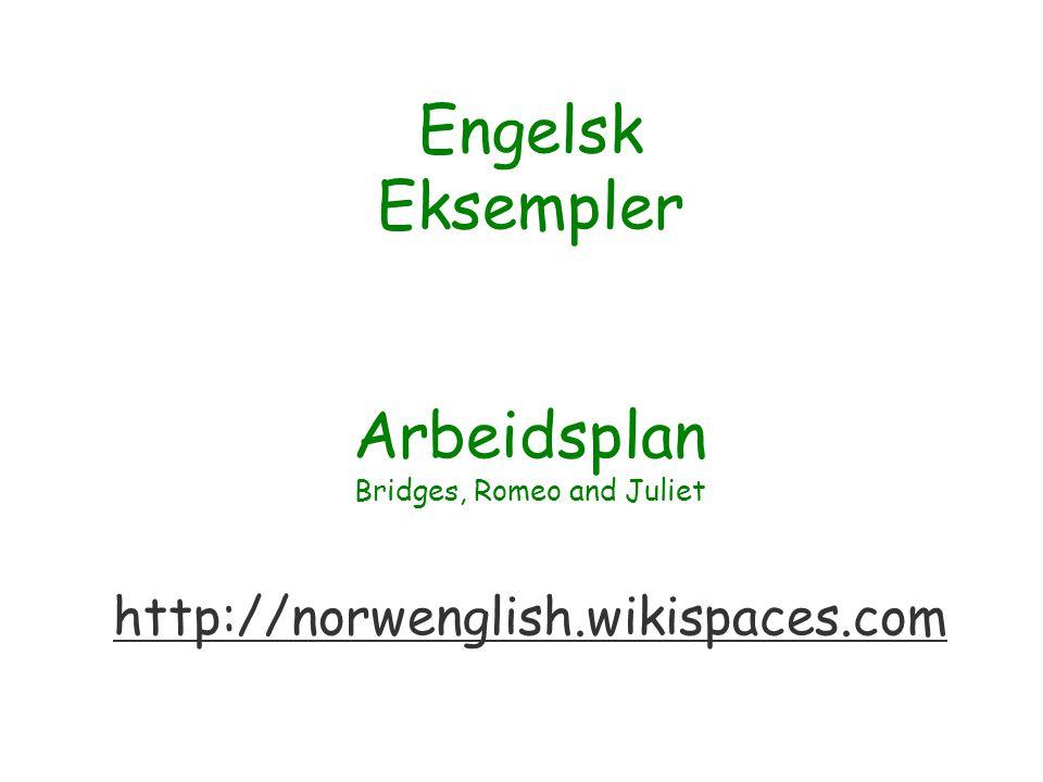 Engelsk Eksempler Arbeidsplan Bridges, Romeo and Juliet http://norwenglish.wikispaces.com http://norwenglish.wikispaces.com