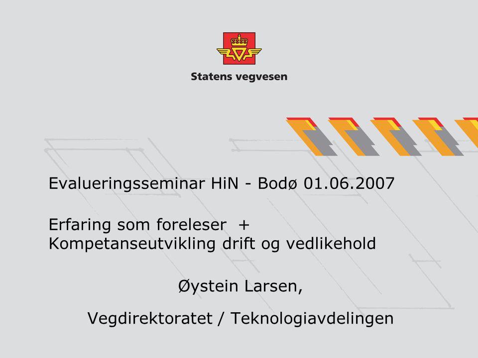 Evalueringsseminar HiN - Bodø 01.06.2007 Erfaring som foreleser + Kompetanseutvikling drift og vedlikehold Øystein Larsen, Vegdirektoratet / Teknologiavdelingen