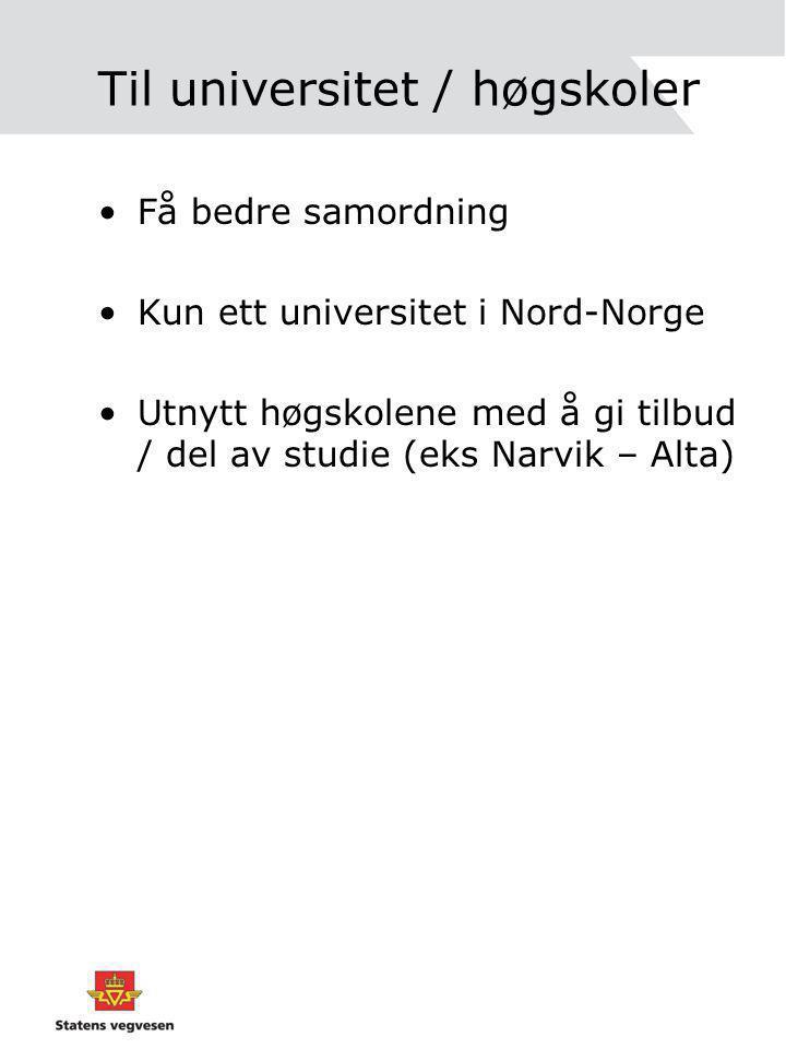Til universitet / høgskoler Få bedre samordning Kun ett universitet i Nord-Norge Utnytt høgskolene med å gi tilbud / del av studie (eks Narvik – Alta)