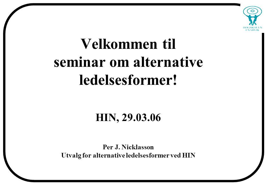 Velkommen til seminar om alternative ledelsesformer! HIN, 29.03.06 Per J. Nicklasson Utvalg for alternative ledelsesformer ved HIN