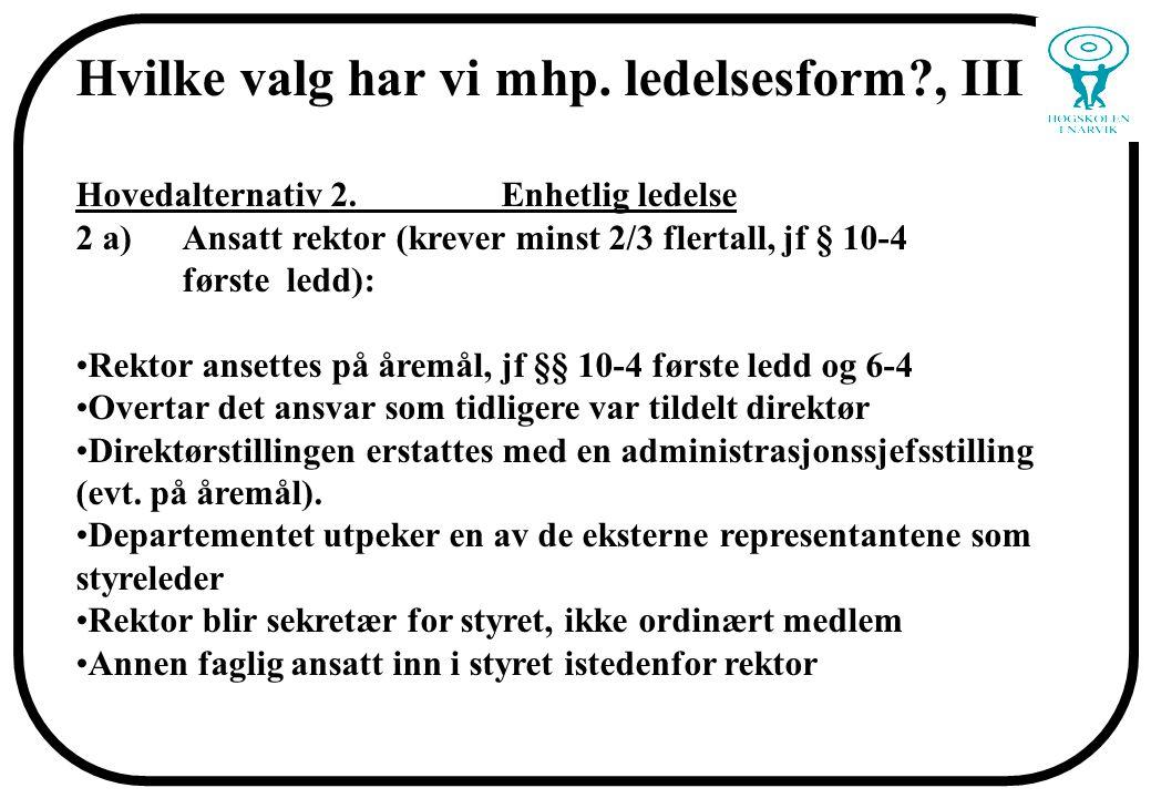 Hvilke valg har vi mhp. ledelsesform?, III Hovedalternativ 2. Enhetlig ledelse 2 a)Ansatt rektor (krever minst 2/3 flertall, jf § 10-4 første ledd): R